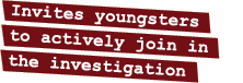 Invites youngsters to actively join in the investigation